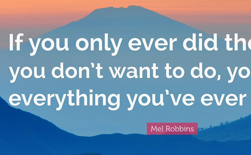 QUOTE FROM MEL ROBBIN: If you only ever did the things you don't want to do, you'd have everything you've ever wanted.