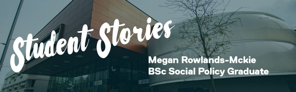 A graphic that says: 'Student Stories' in big text and the student's name 'Megan Rowlands-Mckie BSc Social Policy Graduate'