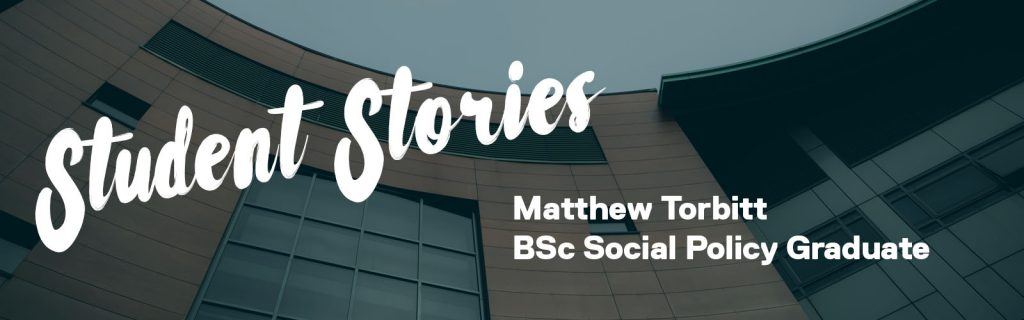 A graphic that says: 'Student Stories' in big text and the student's name 'Matthew Torbitt BSc Social Policy Graduate'