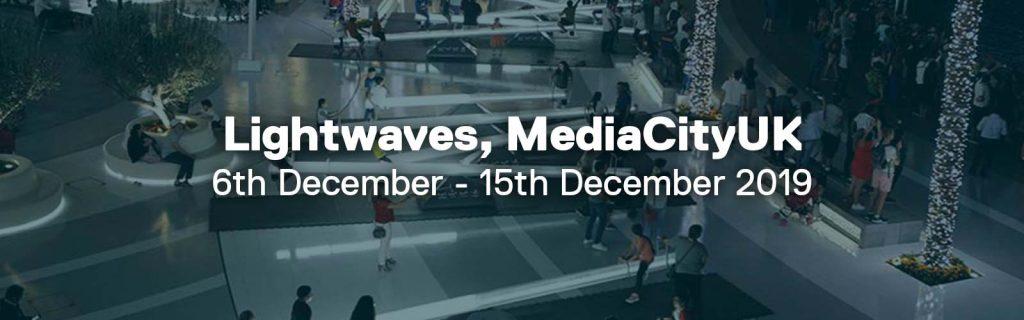 Lightwaves, MediaCityUK. Dates commencing: 6th December to 15th December 2019